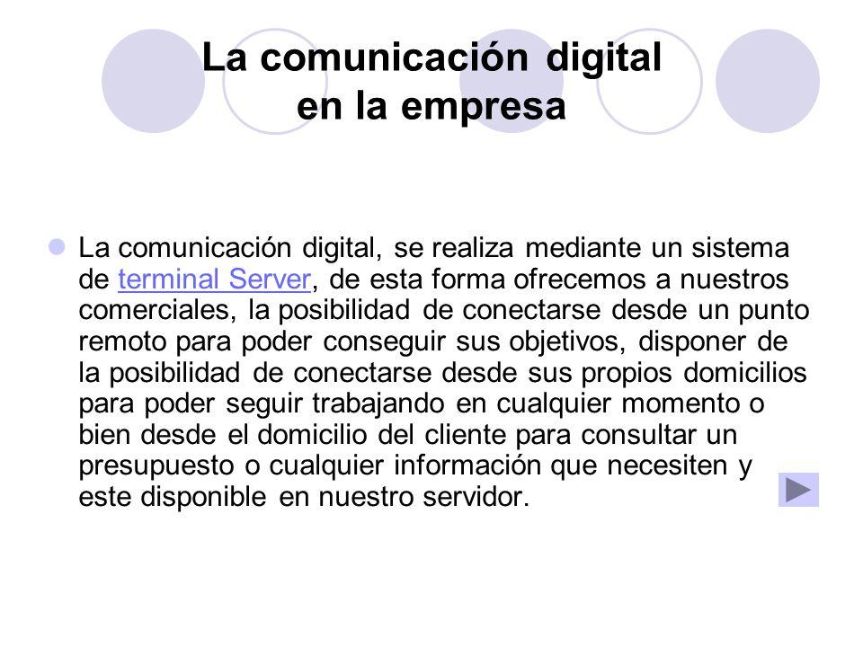 La comunicación digital en la empresa La comunicación digital, se realiza mediante un sistema de terminal Server, de esta forma ofrecemos a nuestros c