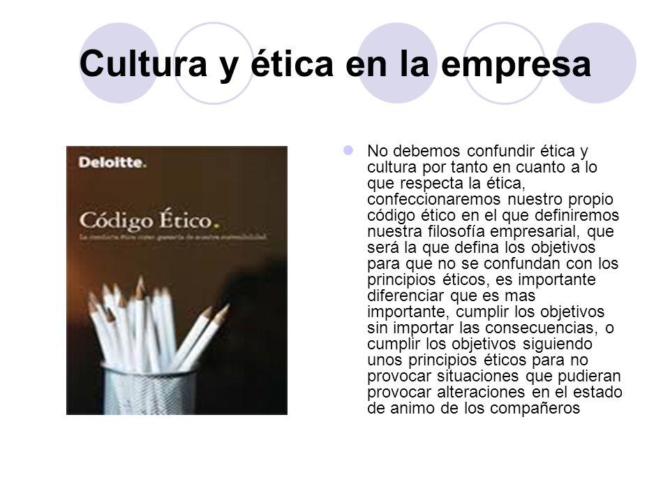 Cultura y ética en la empresa No debemos confundir ética y cultura por tanto en cuanto a lo que respecta la ética, confeccionaremos nuestro propio cód