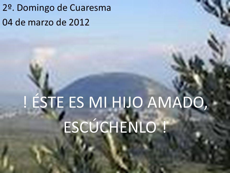 2º. Domingo de Cuaresma 04 de marzo de 2012 ! ÉSTE ES MI HIJO AMADO, ESCÚCHENLO !