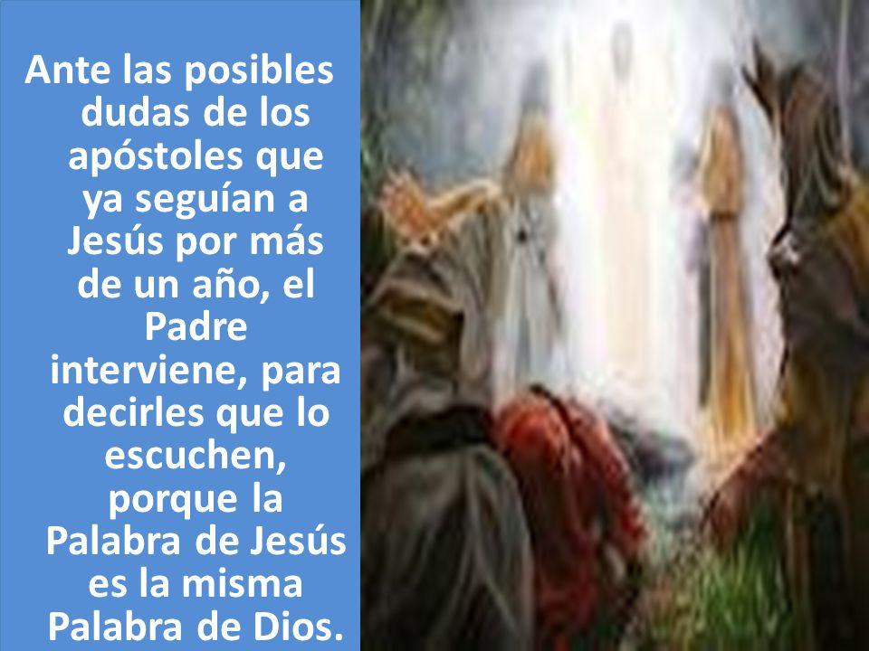 Ante las posibles dudas de los apóstoles que ya seguían a Jesús por más de un año, el Padre interviene, para decirles que lo escuchen, porque la Palab