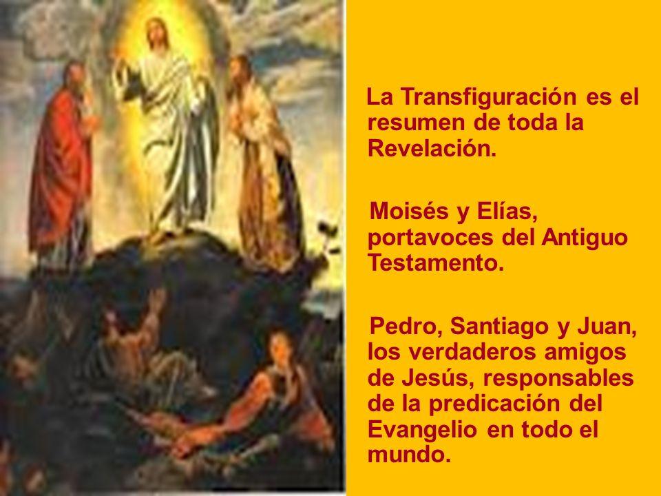 La Transfiguración es el resumen de toda la Revelación. Moisés y Elías, portavoces del Antiguo Testamento. Pedro, Santiago y Juan, los verdaderos amig