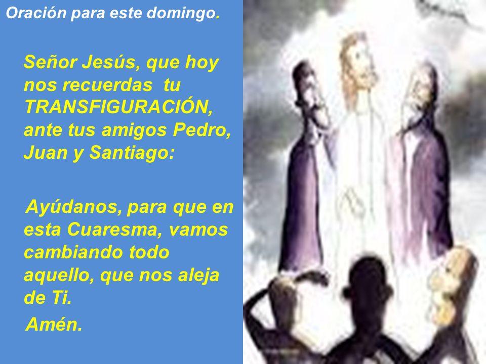 Oración para este domingo. Señor Jesús, que hoy nos recuerdas tu TRANSFIGURACIÓN, ante tus amigos Pedro, Juan y Santiago: Ayúdanos, para que en esta C