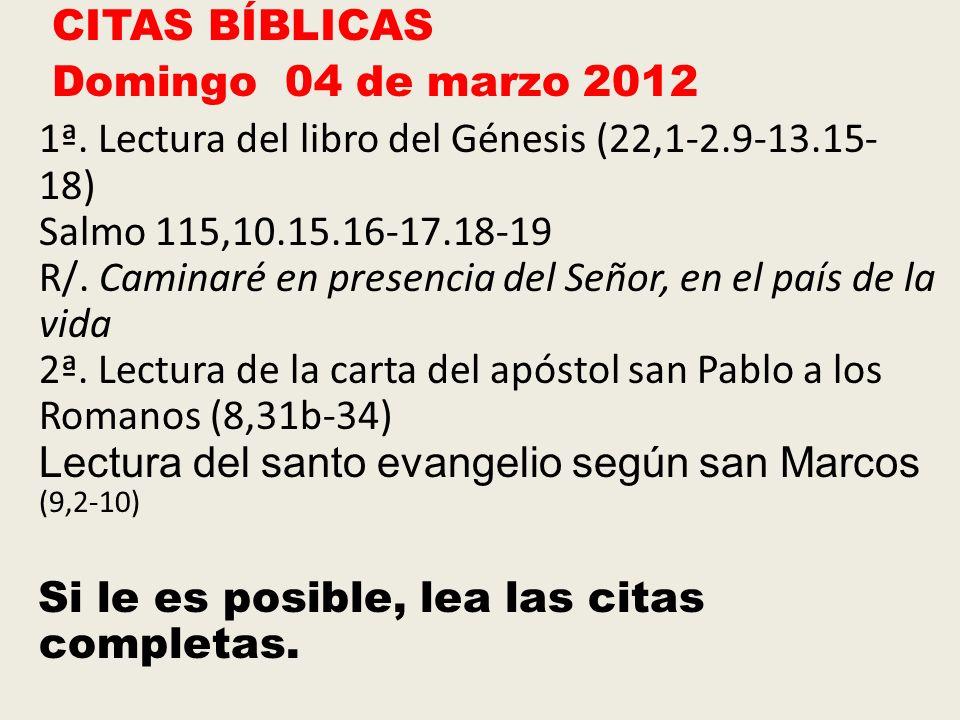 CITAS BÍBLICAS Domingo 04 de marzo 2012 1ª. Lectura del libro del Génesis (22,1-2.9-13.15- 18) Salmo 115,10.15.16-17.18-19 R/. Caminaré en presencia d