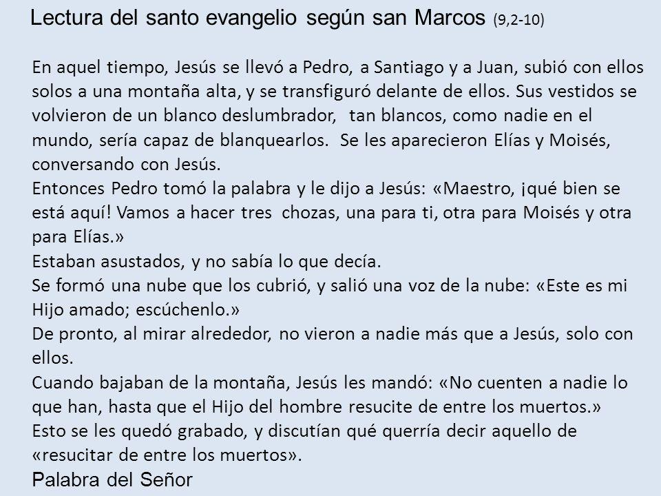 Lectura del santo evangelio según san Marcos (9,2-10) En aquel tiempo, Jesús se llevó a Pedro, a Santiago y a Juan, subió con ellos solos a una montañ
