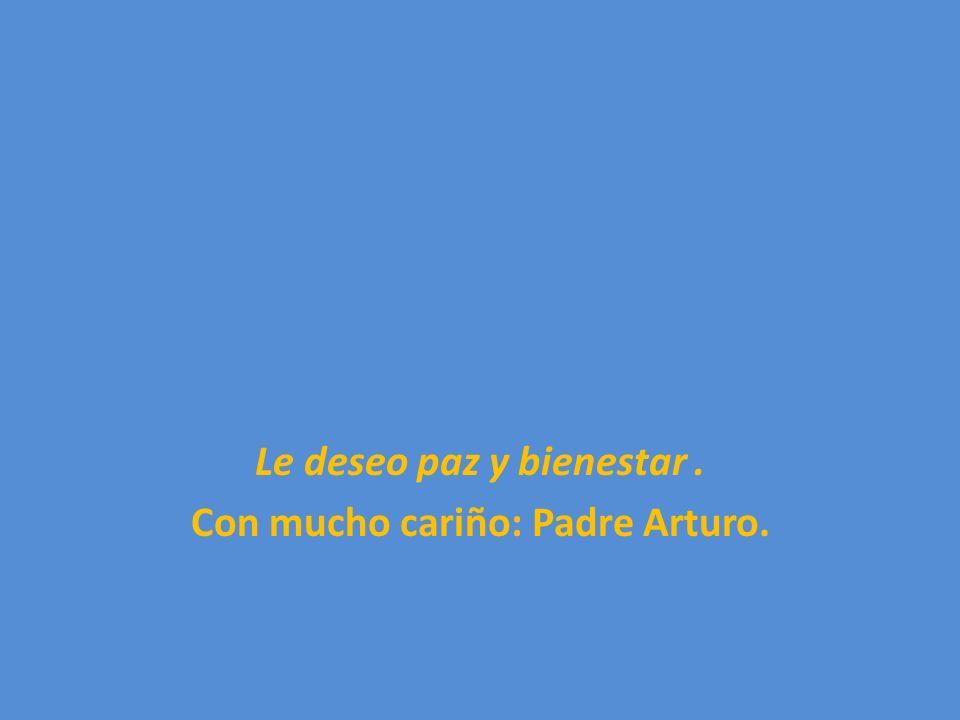 Le deseo paz y bienestar. Con mucho cariño: Padre Arturo.