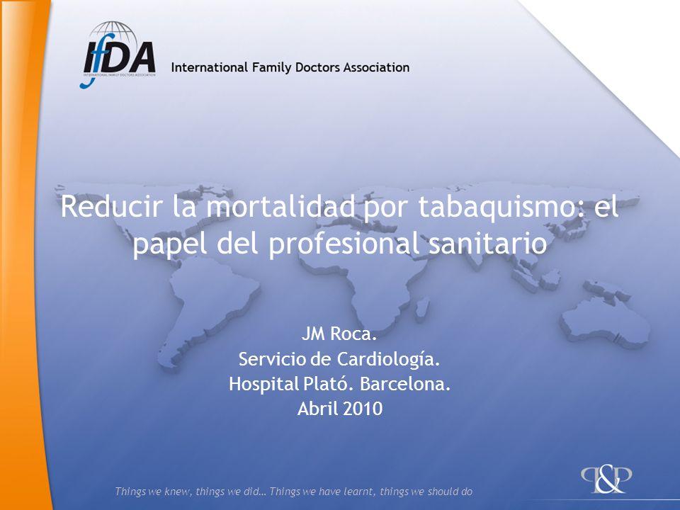 Things we knew, things we did… Things we have learnt, things we should do Reducir la mortalidad por tabaquismo: el papel del profesional sanitario JM