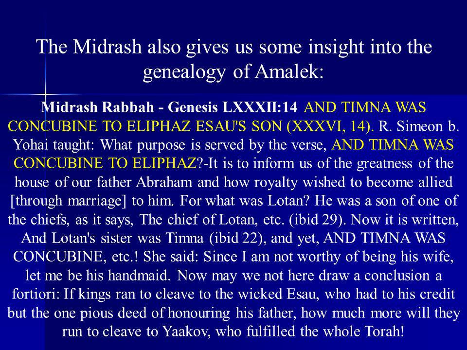 The Midrash also gives us some insight into the genealogy of Amalek: Midrash Rabbah - Genesis LXXXII:14 AND TIMNA WAS CONCUBINE TO ELIPHAZ ESAU'S SON