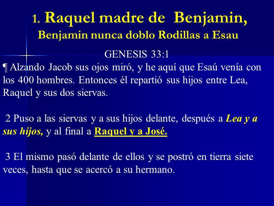 1. Raquel madre de Benjamin, Benjamin nunca doblo Rodillas a Esau GENESIS 33:1 ¶ Alzando Jacob sus ojos miró, y he aquí que Esaú venía con los 400 hom