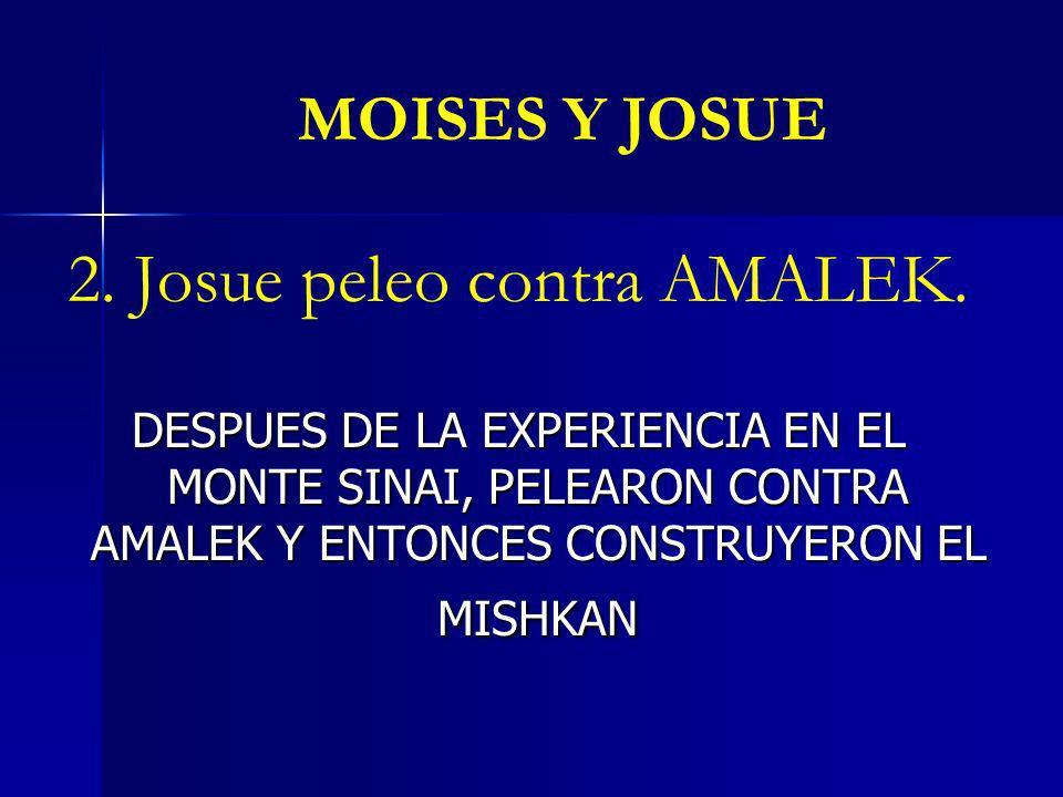 MOISES Y JOSUE 2. Josue peleo contra AMALEK. DESPUES DE LA EXPERIENCIA EN EL MONTE SINAI, PELEARON CONTRA AMALEK Y ENTONCES CONSTRUYERON EL MISHKAN