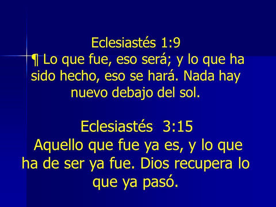 Eclesiastés 1:9 ¶ Lo que fue, eso será; y lo que ha sido hecho, eso se hará. Nada hay nuevo debajo del sol. Eclesiastés 3:15 Aquello que fue ya es, y