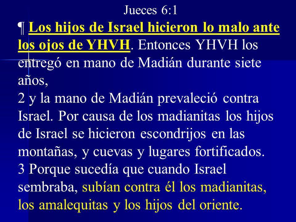 Jueces 6:1 ¶ Los hijos de Israel hicieron lo malo ante los ojos de YHVH. Entonces YHVH los entregó en mano de Madián durante siete años, 2 y la mano d