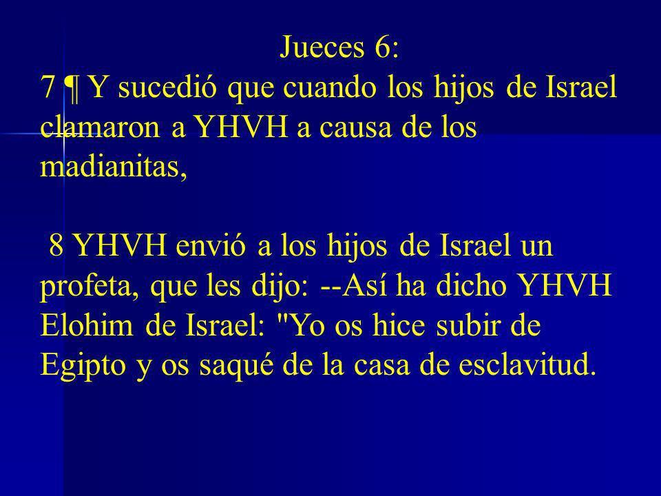 Jueces 6: 7 ¶ Y sucedió que cuando los hijos de Israel clamaron a YHVH a causa de los madianitas, 8 YHVH envió a los hijos de Israel un profeta, que l