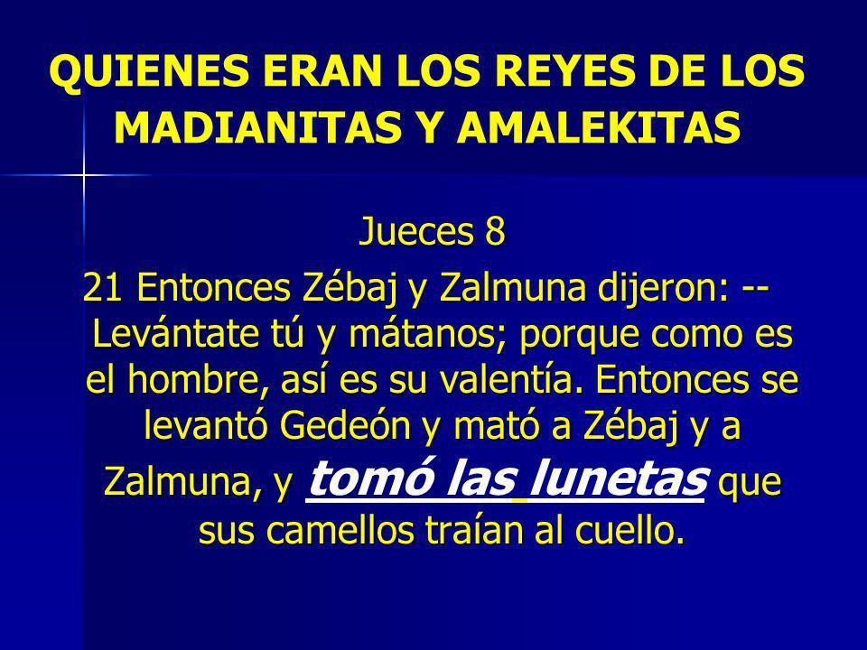 QUIENES ERAN LOS REYES DE LOS MADIANITAS Y AMALEKITAS Jueces 8 Jueces 8 21 Entonces Zébaj y Zalmuna dijeron: -- Levántate tú y mátanos; porque como es