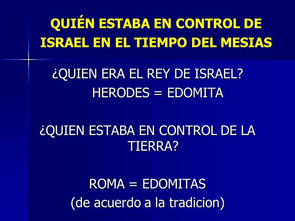 QUIÉN ESTABA EN CONTROL DE ISRAEL EN EL TIEMPO DEL MESIAS ¿QUIEN ERA EL REY DE ISRAEL? HERODES = EDOMITA HERODES = EDOMITA ¿QUIEN ESTABA EN CONTROL DE