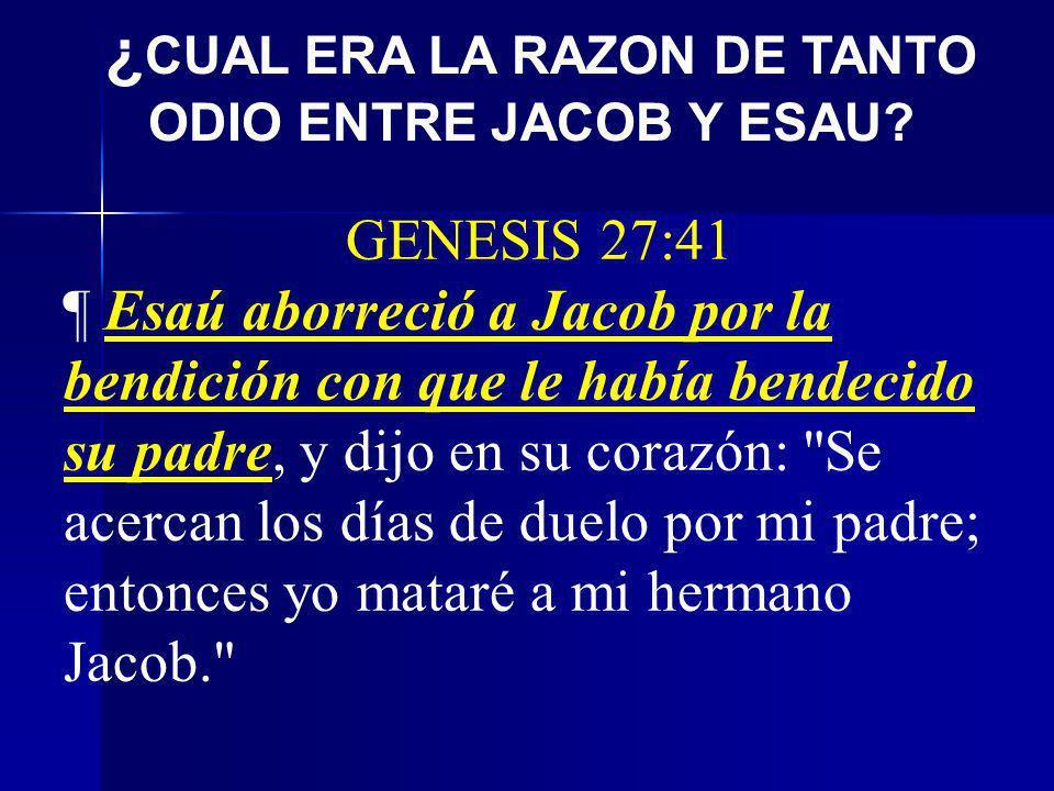GENESIS 27:41 ¶ Esaú aborreció a Jacob por la bendición con que le había bendecido su padre, y dijo en su corazón: