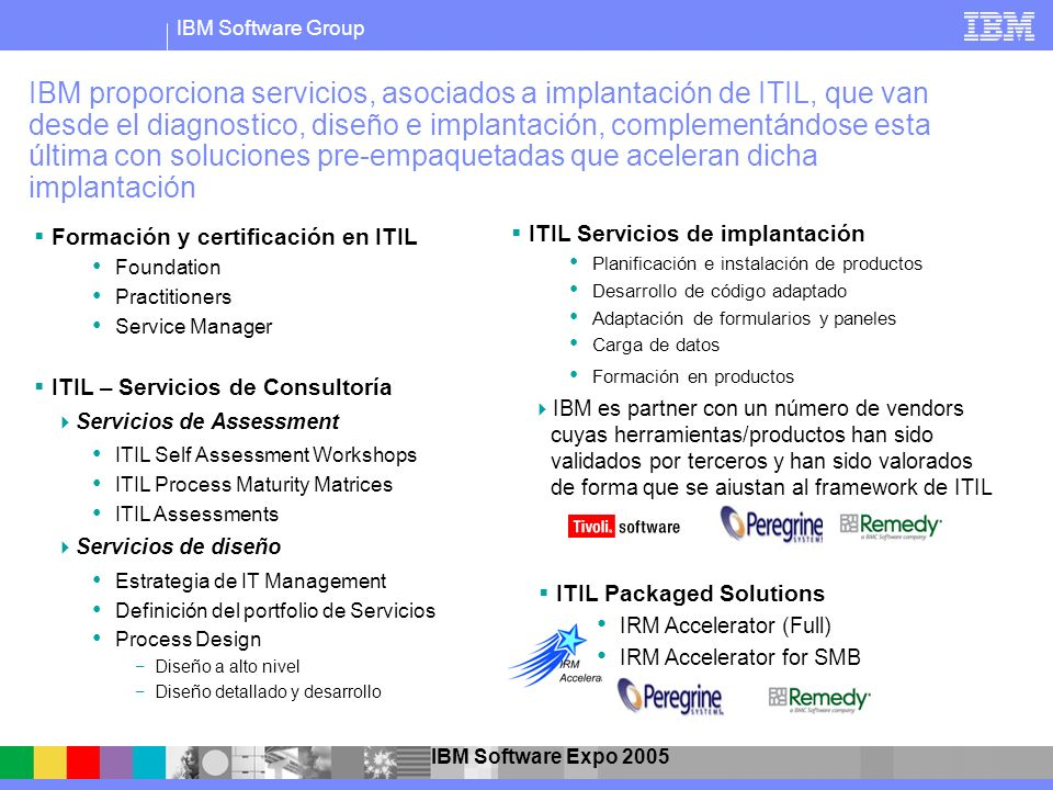 IBM Software Group IBM Software Expo 2005 IBM proporciona servicios, asociados a implantación de ITIL, que van desde el diagnostico, diseño e implanta