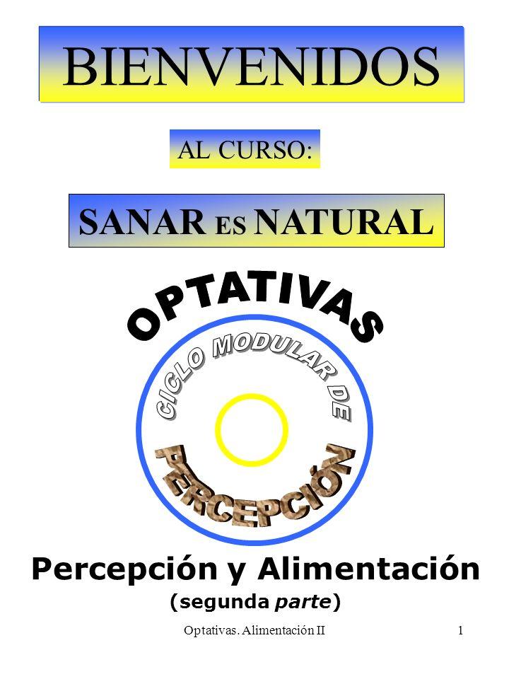 Optativas. Alimentación II1 BIENVENIDOS AL CURSO: SANAR ES NATURAL Percepción y Alimentación (segunda parte)