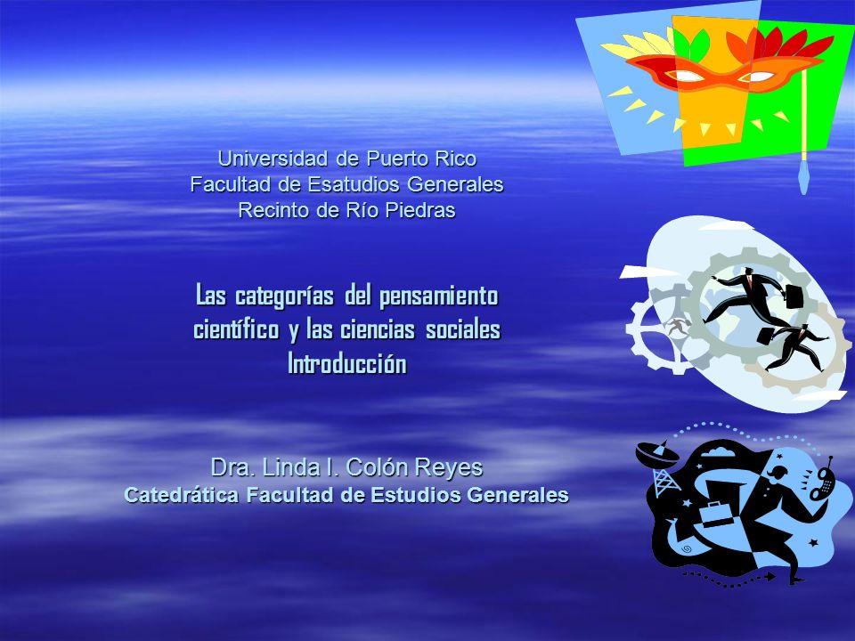 Universidad de Puerto Rico Facultad de Esatudios Generales Recinto de Río Piedras Las categorías del pensamiento científico y las ciencias sociales In