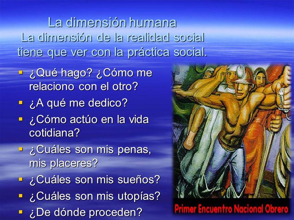 La dimensión humana La dimensión de la realidad social tiene que ver con la práctica social. ¿Qué hago? ¿Cómo me relaciono con el otro? ¿Qué hago? ¿Có
