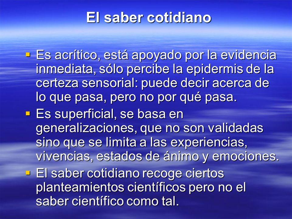 El saber cotidiano El saber cotidiano Es acrítico, está apoyado por la evidencia inmediata, sólo percibe la epidermis de la certeza sensorial: puede d
