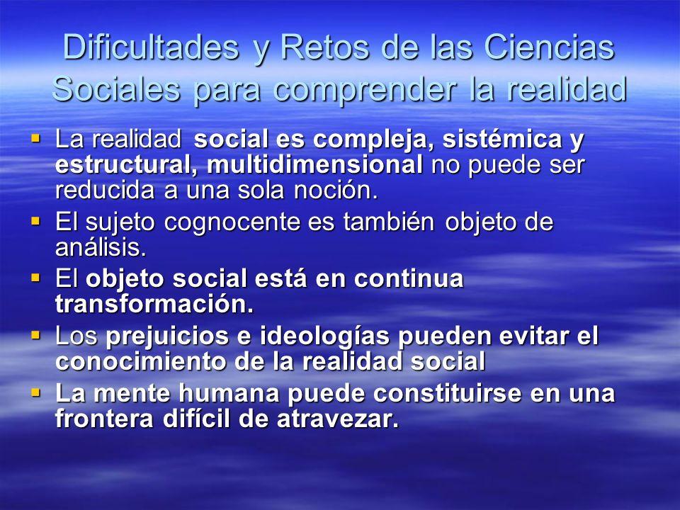 Dificultades y Retos de las Ciencias Sociales para comprender la realidad La realidad social es compleja, sistémica y estructural, multidimensional no