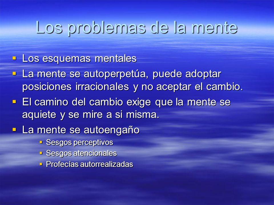 Los problemas de la mente Los esquemas mentales Los esquemas mentales La mente se autoperpetúa, puede adoptar posiciones irracionales y no aceptar el