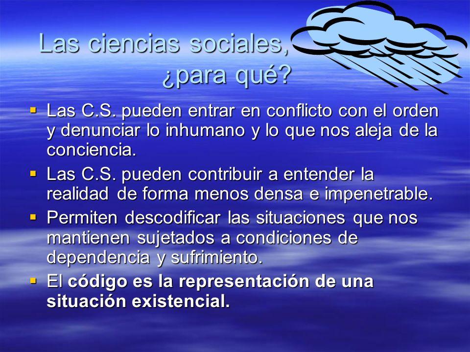 Las ciencias sociales, ¿ para qué? Las C.S. pueden entrar en conflicto con el orden y denunciar lo inhumano y lo que nos aleja de la conciencia. Las C
