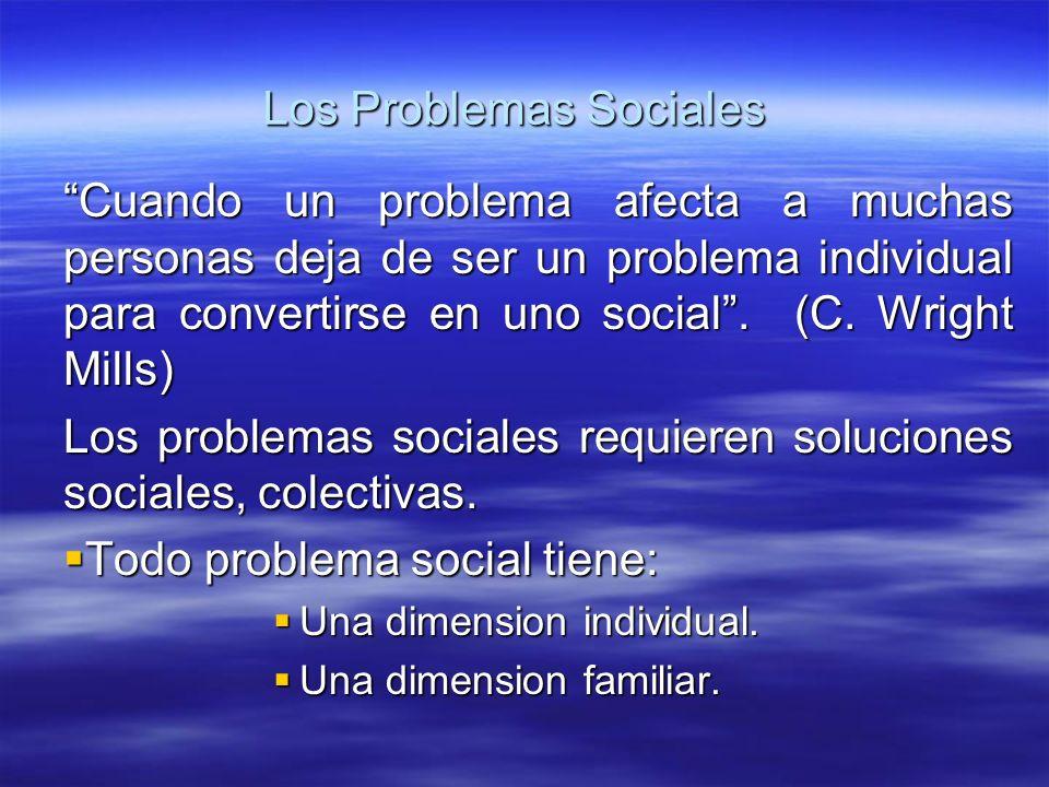 Los Problemas Sociales Cuando un problema afecta a muchas personas deja de ser un problema individual para convertirse en uno social. (C. Wright Mills
