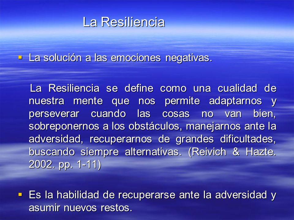 La Resiliencia La Resiliencia La solución a las emociones negativas. La solución a las emociones negativas. La Resiliencia se define como una cualidad