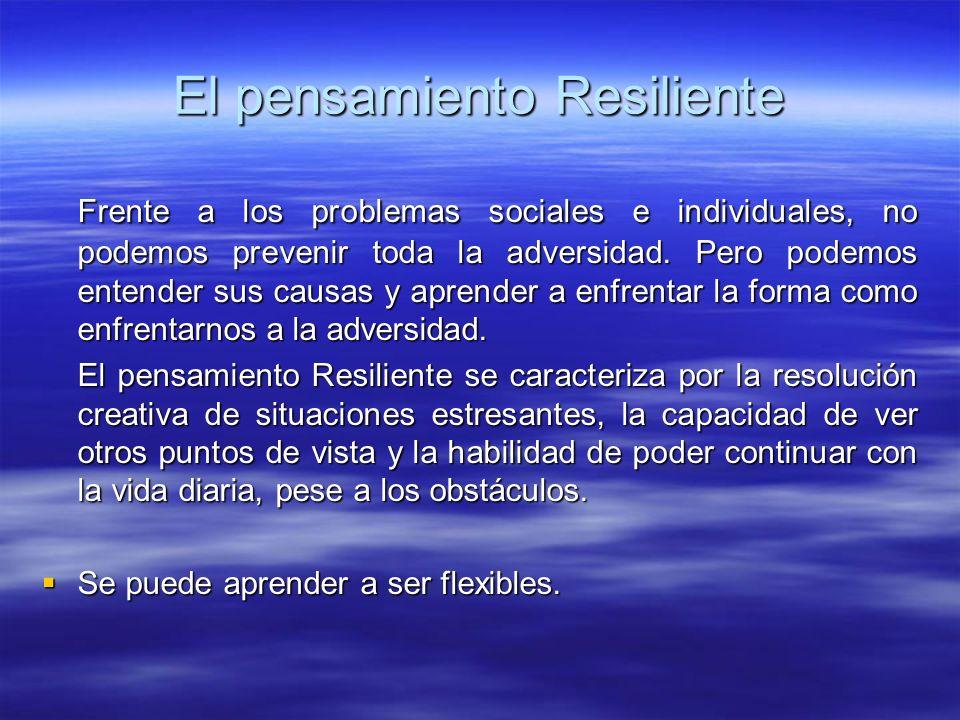 El pensamiento Resiliente Frente a los problemas sociales e individuales, no podemos prevenir toda la adversidad. Pero podemos entender sus causas y a