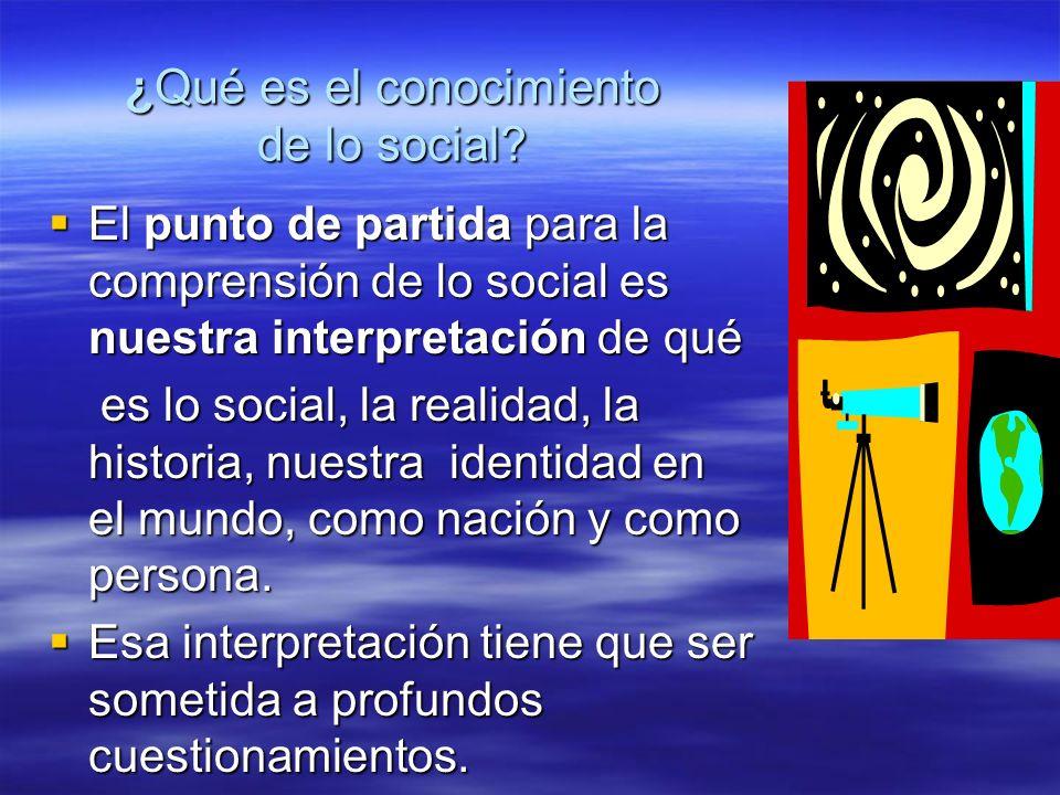 ¿Qué es el conocimiento de lo social? El punto de partida para la comprensión de lo social es nuestra interpretación de qué El punto de partida para l