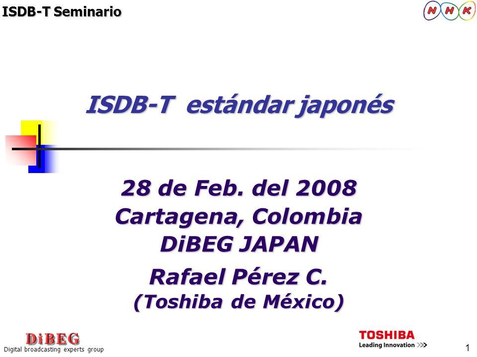 1 Digital broadcasting experts group 28 de Feb. del 2008 Cartagena, Colombia DiBEG JAPAN Rafael Pérez C. (Toshiba de México) ISDB-T estándar japonés I