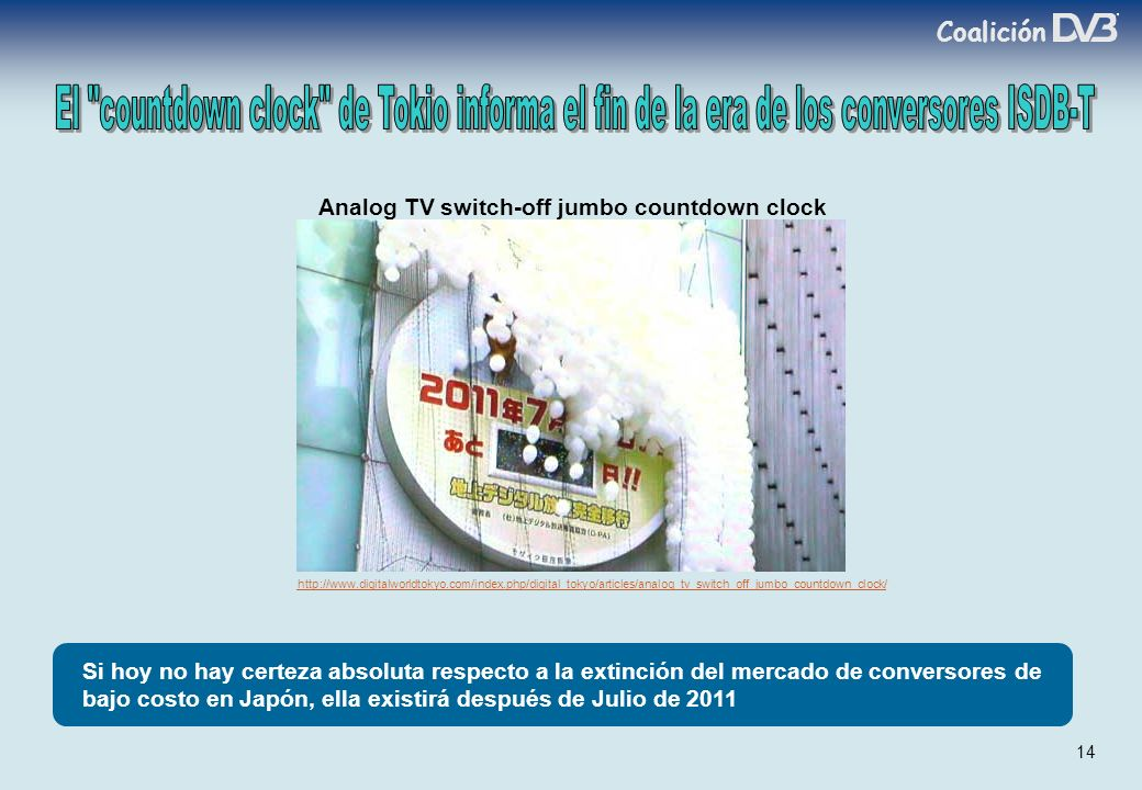 Coalición 14 Si hoy no hay certeza absoluta respecto a la extinción del mercado de conversores de bajo costo en Japón, ella existirá después de Julio de 2011 Analog TV switch-off jumbo countdown clock http://www.digitalworldtokyo.com/index.php/digital_tokyo/articles/analog_tv_switch_off_jumbo_countdown_clock/