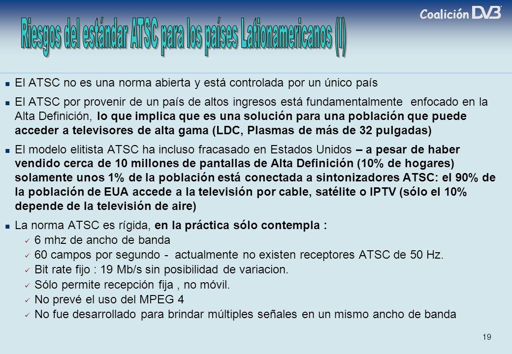 Coalición 19 El ATSC no es una norma abierta y está controlada por un único país El ATSC por provenir de un país de altos ingresos está fundamentalmente enfocado en la Alta Definición, lo que implica que es una solución para una población que puede acceder a televisores de alta gama (LDC, Plasmas de más de 32 pulgadas) El modelo elitista ATSC ha incluso fracasado en Estados Unidos – a pesar de haber vendido cerca de 10 millones de pantallas de Alta Definición (10% de hogares) solamente unos 1% de la población está conectada a sintonizadores ATSC: el 90% de la población de EUA accede a la televisión por cable, satélite o IPTV (sólo el 10% depende de la televisión de aire) La norma ATSC es rígida, en la práctica sólo contempla : 6 mhz de ancho de banda 60 campos por segundo - actualmente no existen receptores ATSC de 50 Hz.