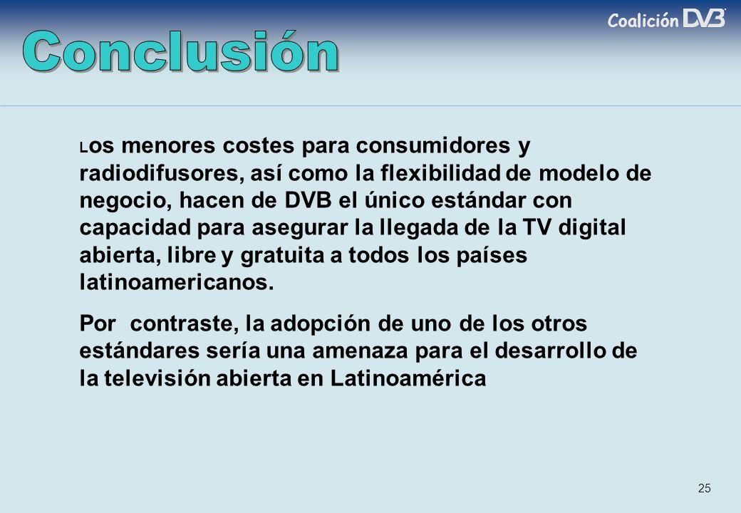 Coalición 25 L os menores costes para consumidores y radiodifusores, así como la flexibilidad de modelo de negocio, hacen de DVB el único estándar con capacidad para asegurar la llegada de la TV digital abierta, libre y gratuita a todos los países latinoamericanos.