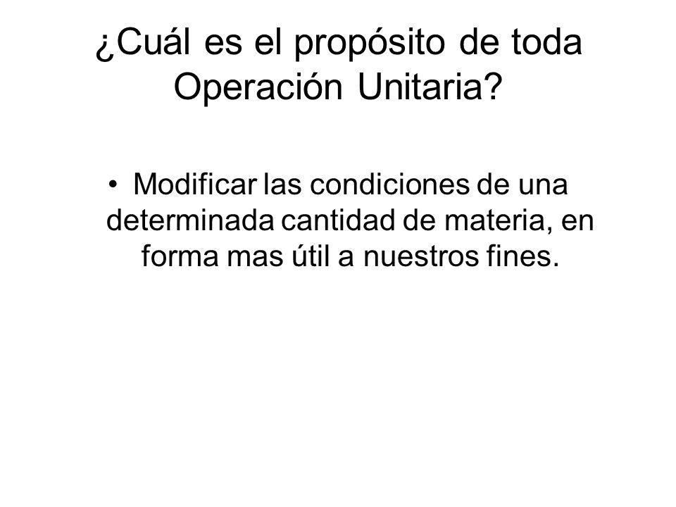 ¿Cuál es el propósito de toda Operación Unitaria? Modificar las condiciones de una determinada cantidad de materia, en forma mas útil a nuestros fines