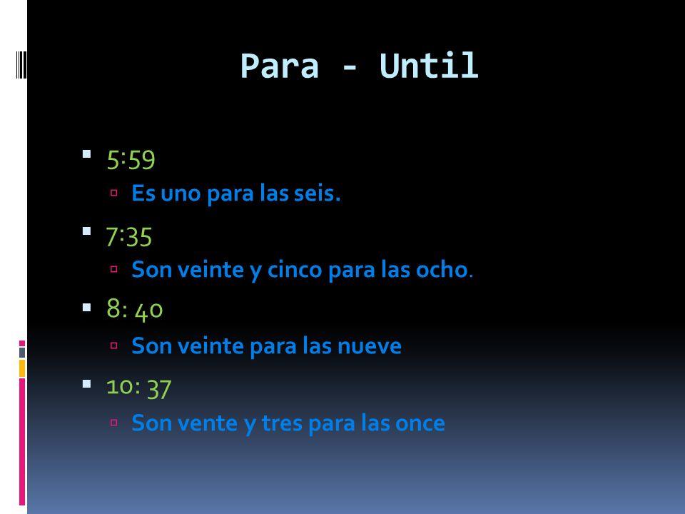 Para - Until 5:59 Es uno para las seis. 7:35 Son veinte y cinco para las ocho.