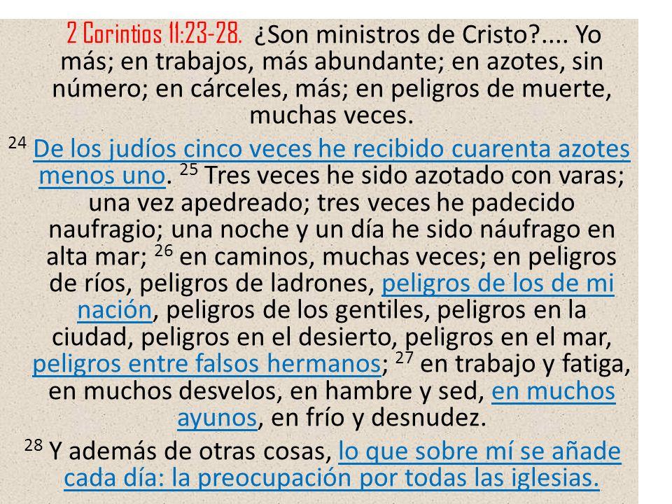 2 Corintios 11:23-28. ¿Son ministros de Cristo?.... Yo más; en trabajos, más abundante; en azotes, sin número; en cárceles, más; en peligros de muerte