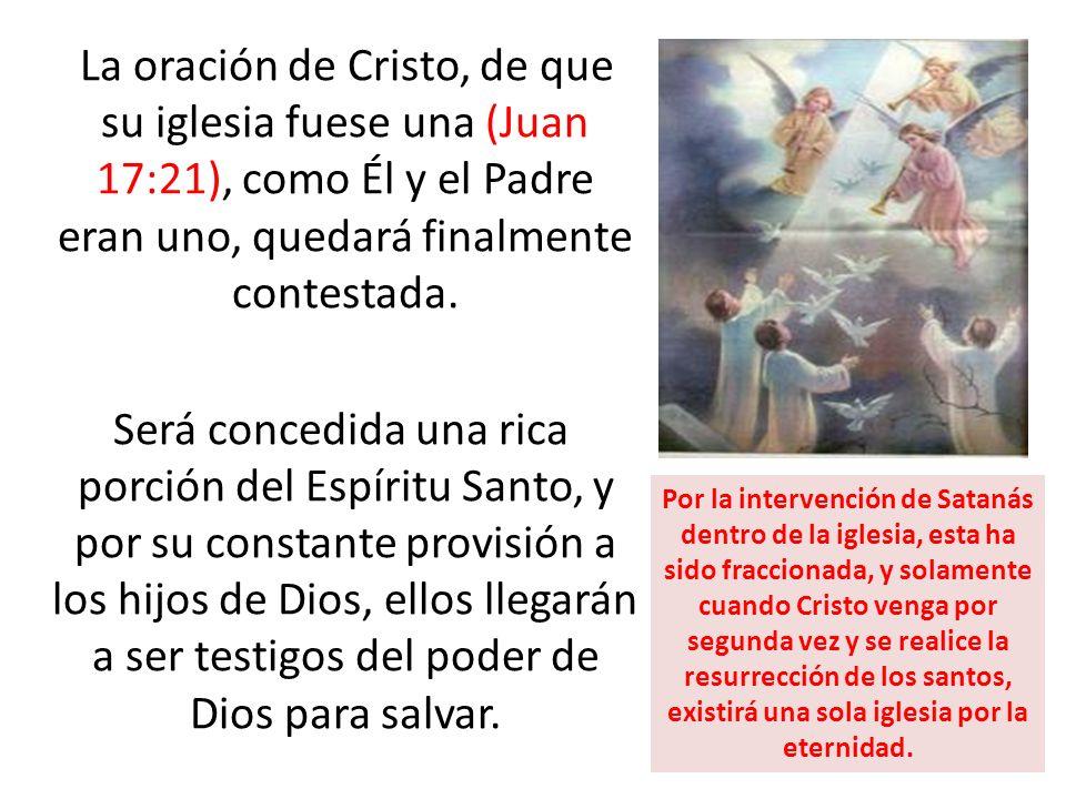 La oración de Cristo, de que su iglesia fuese una (Juan 17:21), como Él y el Padre eran uno, quedará finalmente contestada. Será concedida una rica po