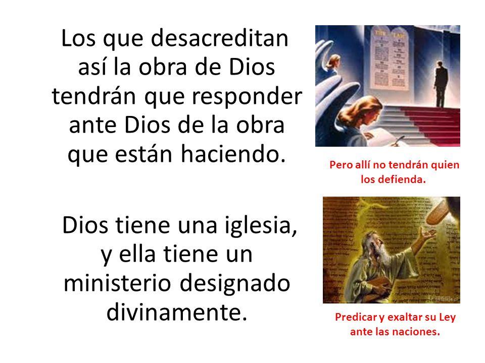 Los que desacreditan así la obra de Dios tendrán que responder ante Dios de la obra que están haciendo. Dios tiene una iglesia, y ella tiene un minist