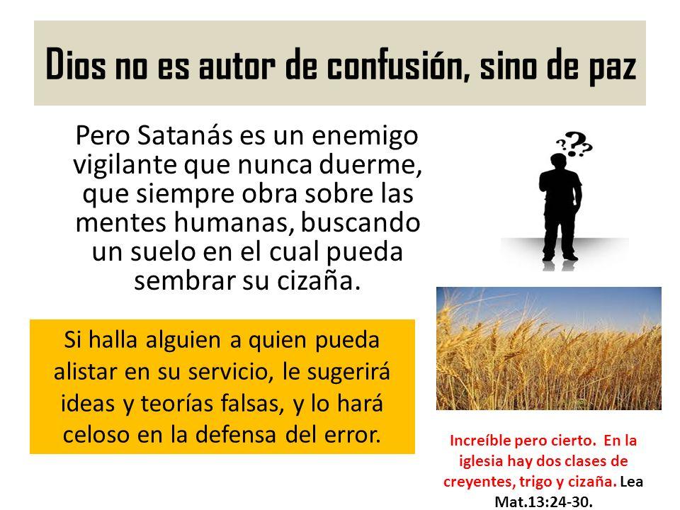 Dios no es autor de confusión, sino de paz Pero Satanás es un enemigo vigilante que nunca duerme, que siempre obra sobre las mentes humanas, buscando