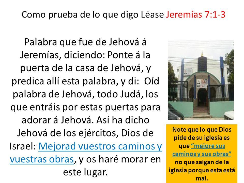 Como prueba de lo que digo Léase Jeremías 7:1-3 Palabra que fue de Jehová á Jeremías, diciendo: Ponte á la puerta de la casa de Jehová, y predica allí