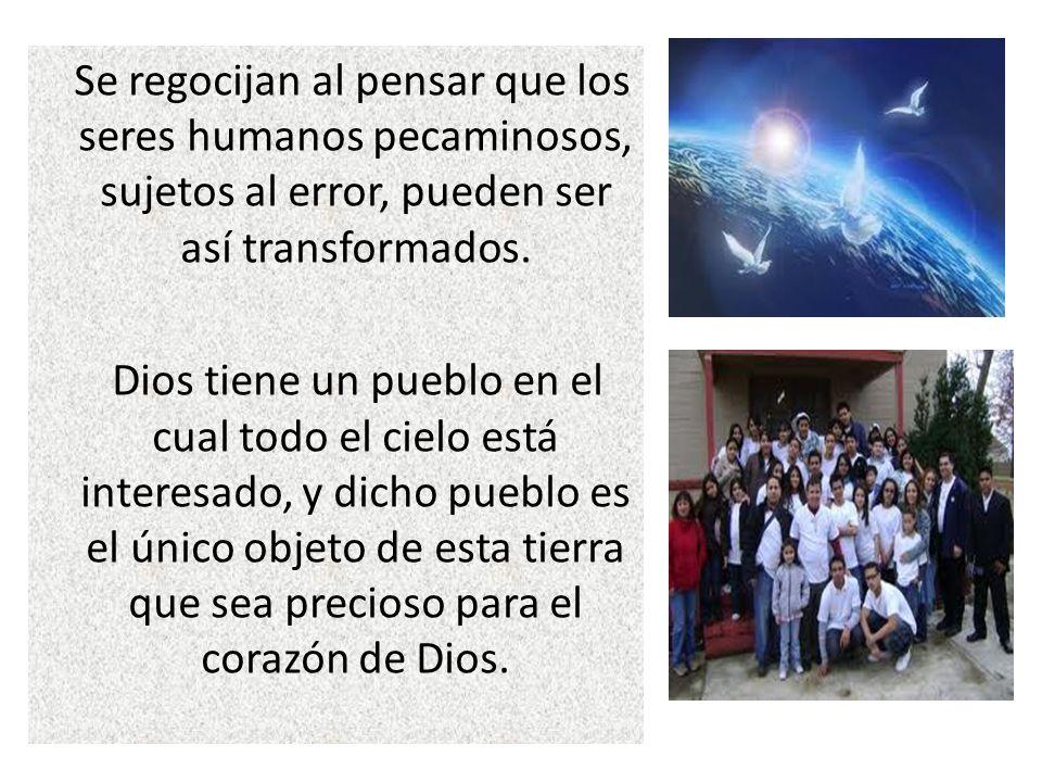 Se regocijan al pensar que los seres humanos pecaminosos, sujetos al error, pueden ser así transformados. Dios tiene un pueblo en el cual todo el ciel