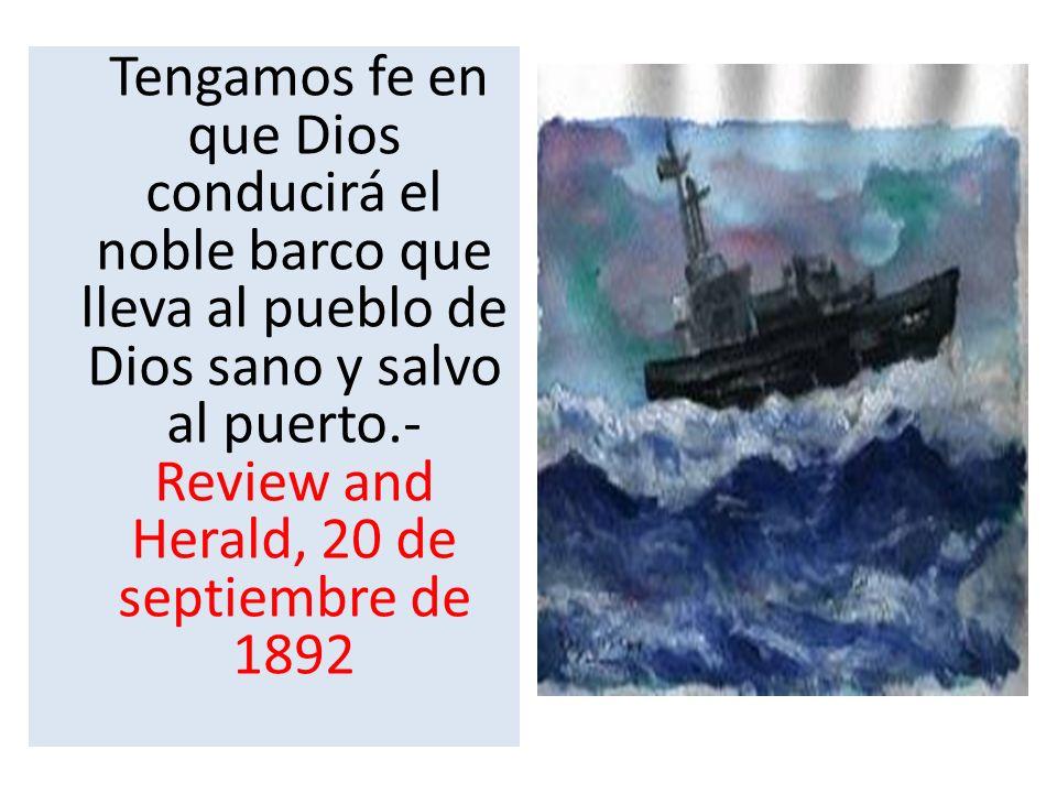 Tengamos fe en que Dios conducirá el noble barco que lleva al pueblo de Dios sano y salvo al puerto.- Review and Herald, 20 de septiembre de 1892