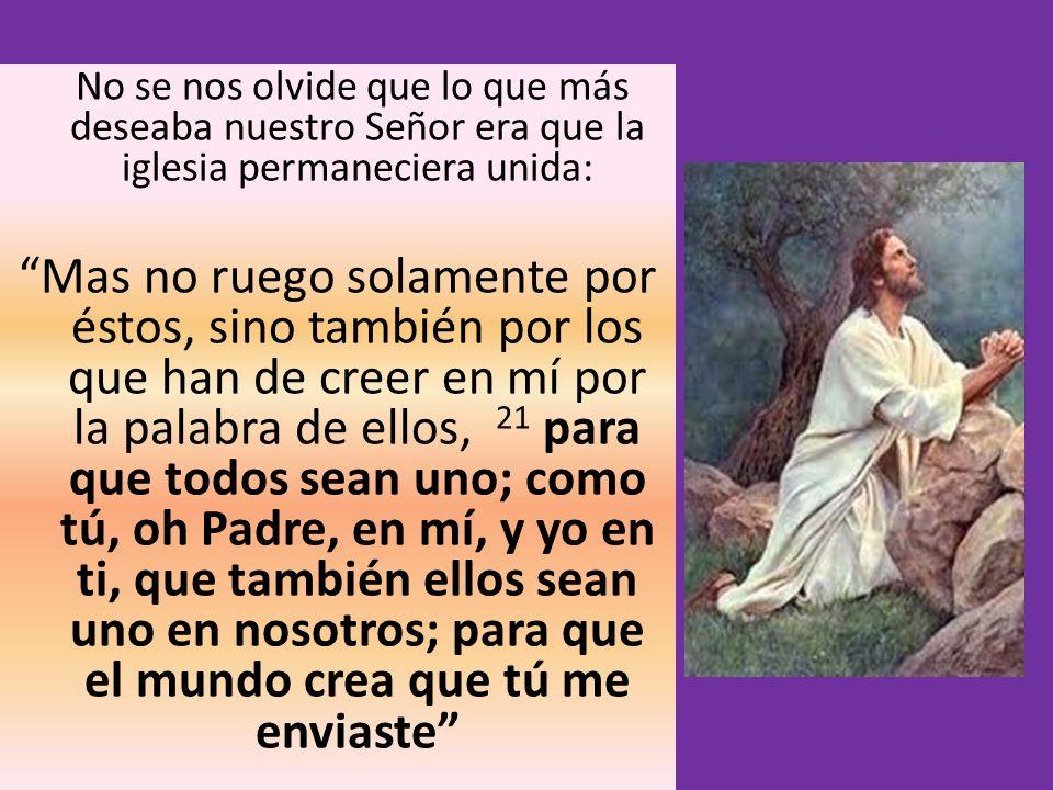 No se nos olvide que lo que más deseaba nuestro Señor era que la iglesia permaneciera unida: Mas no ruego solamente por éstos, sino también por los qu