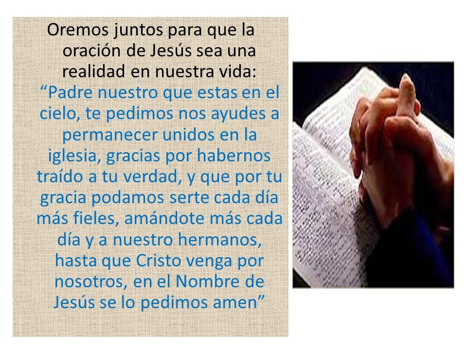 Oremos juntos para que la oración de Jesús sea una realidad en nuestra vida: Padre nuestro que estas en el cielo, te pedimos nos ayudes a permanecer u