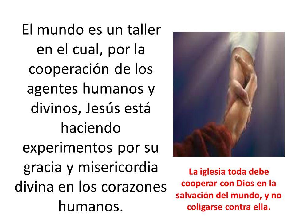 El mundo es un taller en el cual, por la cooperación de los agentes humanos y divinos, Jesús está haciendo experimentos por su gracia y misericordia d