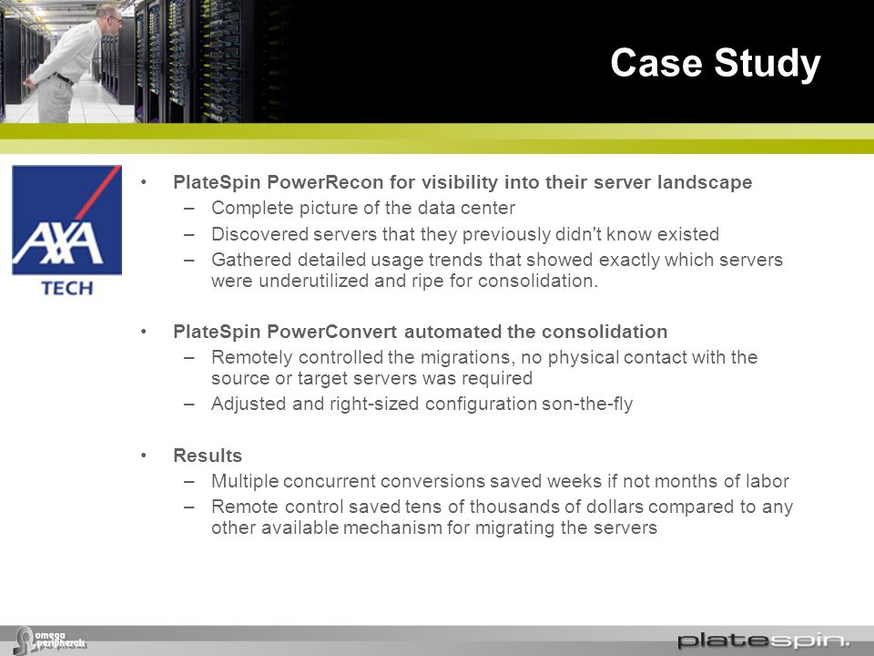 Case Study PlateSpin PowerRecon for visibility into their server landscape –Complete picture of the data center –Discovered servers that they previous
