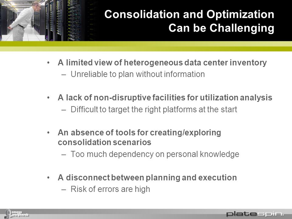 Consolidation and Optimization Can be Challenging A limited view of heterogeneous data center inventory –Unreliable to plan without information A lack