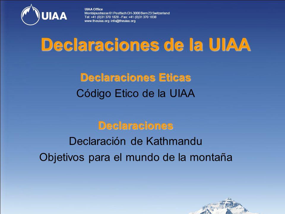 UIAA Office Monbijoustrasse 61 Postfach CH-3000 Bern 23 Switzerland Tel: +41 (0)31 370 1828 - Fax: +41 (0)31 370 1838 www.theuiaa.org info@theuiaa.org Declaraciones Eticas Código Etico de la UIAADeclaraciones Declaración de Kathmandu Objetivos para el mundo de la montaña Declaraciones de la UIAA